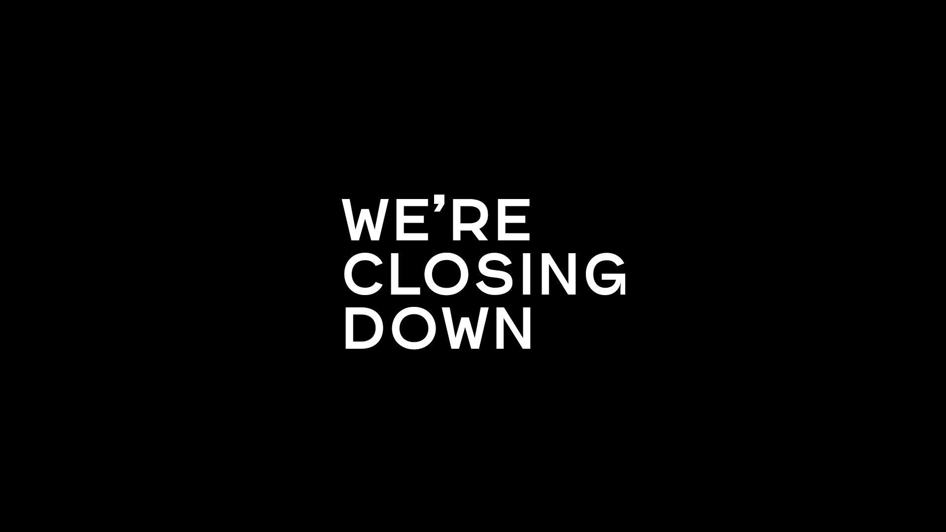We're closing down